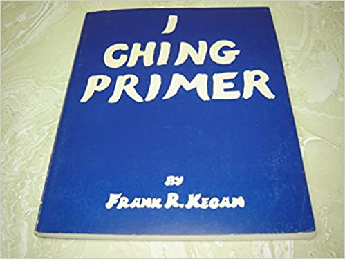 I Ching Primer: An Introduction to Relevant Process, Perspective upon the Occult in General and the Flux Tome, Kegan, Frank R.