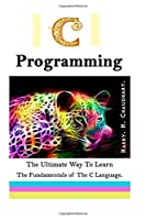 C Programming: The Ultimate Way to Learn The Fundamentals of The C Language