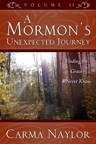 A Mormon's Unexpected Journey: Finding The Grace I Never Knew (Mormonism to Grace Book 2) by [Naylor, Carma]