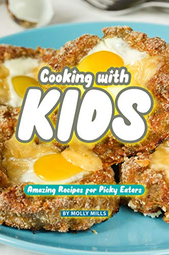 Cooking with Kids: Amazing Recipes for Picky Eaters by [Mills, Molly]