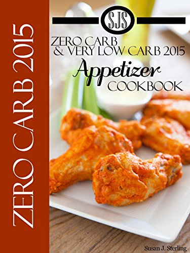 Zero Carb & Very Low Carb 2015 Appetizer Cookbook aka 0 Carb & Very Low Carb 2015 Appetizer Cookbook by [Sterling, Susan J.]