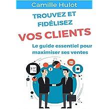 Trouvez et fidélisez vos clients : Le guide essentiel pour maximiser ses ventes (French Edition)