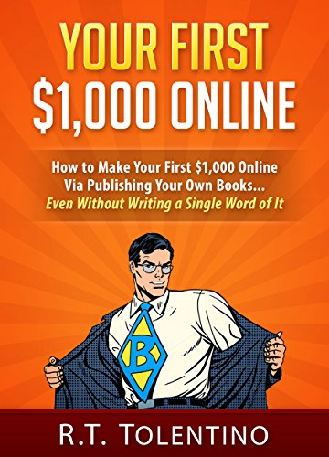 YOUR FIRST $1,000 ONLINE: How to Make Your First $1,000 Online Via Publishing Your Own Books... Even Without Writing a Single Word of It
