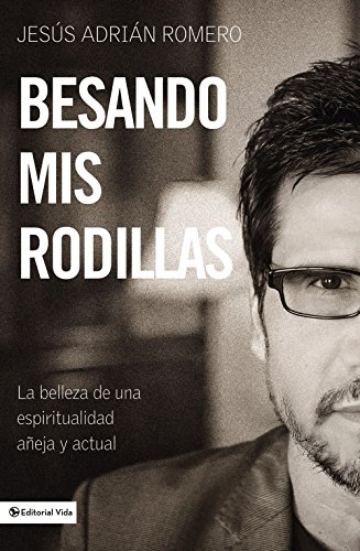 Besando mis rodillas: La belleza de una espiritualidad añeja y actual (Spanish Edition) [Jesus Adrian Romero] (Tapa Blanda)