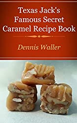 Texas Jack's Famous Caramels Secret Recipe Book: How To Make Caramels The Fun And Easy Way
