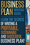Business Plan Writing Guide: Learn The Secrets Of Writing A Profitable, Sustainable And Successful Business Plan !