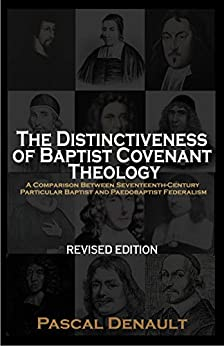 The Distinctiveness of Baptist Covenant Theology: A Comparison Between Seventeenth-Century Particular Baptist and Paedobaptist Federalism [Revised Edition] by [Denault, Pascal]