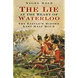 The Lie at the Heart of Waterloo: The Battle's Hidden Last Half Hour