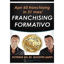 Franchising Formativo: Apri 60 franchising in 31 mesi. Il sistema di sviluppo automatico per acquisire affiliati di qualità (Italian Edition)