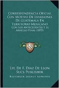 Correspondencia Oficial Con Motivo De Invasiones De Guatemala En Territorio Mexicano: Con Los