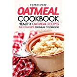 Oatmeal Cookbook - Healthy Oatmeal Recipes: The Complete Oatmeal Cookbook