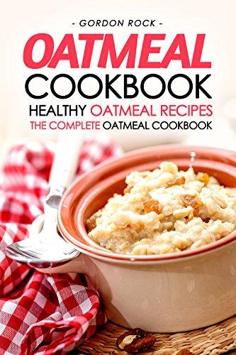 Oatmeal Cookbook - Healthy Oatmeal Recipes: The Complete Oatmeal Cookbook (Body Cookie Oatmeal)