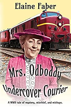 Mrs. Odboddy: Undercover Courier: A WWII tale of mystery, mischief, and mishaps. (Mrs. Odboddy Mysteries Book 2) by [Faber, Elaine]