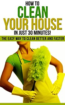how to clean your house in just 30 minutes the easy way to clean better and faster how to. Black Bedroom Furniture Sets. Home Design Ideas