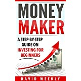 Investing: Money Maker A Step-by-Step Guide on Investing for Beginners (Investing for Beginners, Personal Finance, Business & Money, Investing, Money Management)