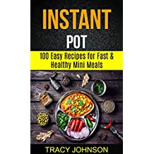 Instant Pot: 100 Easy Recipes For Fast & Healthy Mini Meals