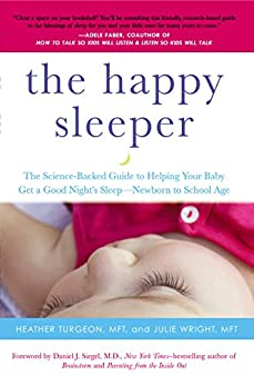 The Happy Sleeper: The Science-Backed Guide to Helping Your Baby Get a Good Night's Sleep-Newborn to School Age by [Turgeon, Heather, Wright, Julie]