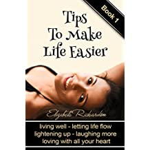 Tips To Make Life Easier: living well - letting life flow - lightening up - laughing more - loving with all your heart