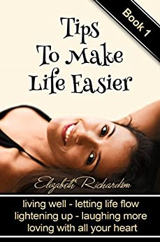 Tips To Make Life Easier: living well - letting life flow - lightening up - laughing more - loving with all your heart by [Richardson, Elizabeth]