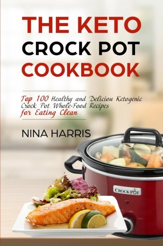 The Keto Crock Pot Cookbook: Top 100 Healthy and Deliciou Ketogenic Crock Pot Whole-Food Recipes for Eating Clean by Nina Harris