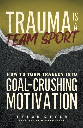 Trauma Is a Team Sport: How to Turn Tragedy into Goal-Crushing Motivation