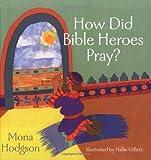 How Did Bible Heroes Pray?, Mona Gansberg Hodgson, 0825427789