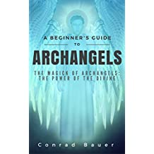 A Beginner's Guide to Archangels: The Magick of Archangels:  the Power of the Divine