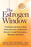 img - for The Estrogen Window: The Breakthrough Guide to Being Healthy, Energized, and Hormonally Balanced--Through Perimenopause, Menopause, and Beyond book / textbook / text book