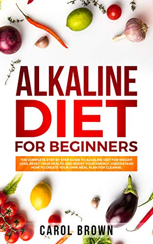 Alkaline Diet For Beginners: The Complete Step by Step Guide to Alkaline Diet for Weight Loss, Reset your Health and Boost your Energy. Understand How to Create Your Own Meal Plan for Cleanse.