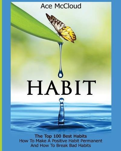 Habit: The Top 100 Best Habits: How To Make A Positive Habit Permanent And How To Break Bad Habits (Personal Development Habit Change Success)
