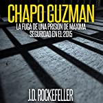Chapo Guzman: La Fuga de Una Prision de Maxima Seguridad en el 2015 [Chapo Guzman: Escape from a Maximum Security Prison in 2015] | J.D. Rockefeller