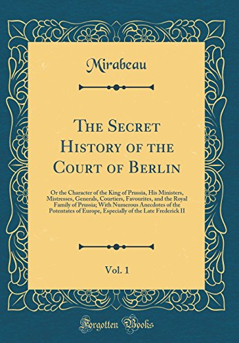 The Secret History of the Court of Berlin, Vol. 1: Or the Character of the King of Prussia, His Ministers, Mistresses, Generals, Courtiers, ... the Potentates of Europe, Especially of - The Court Prussia Of King
