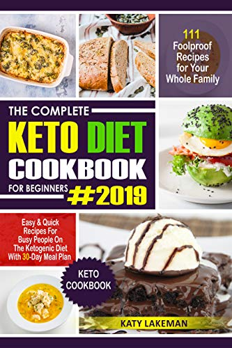 The Complete Keto Diet Cookbook For Beginners #2019: 111 Foolproof Recipes for Your Whole Family: Easy & Quick Recipes For Busy People On The Ketogenic Diet With 30-Day Meal Plan (Keto Cookbook) by Katy Lakeman