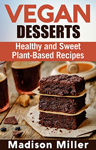 Vegan Desserts: Healthy and Sweet Plant-Based Recipes (Vegan Cookbooks Book 5) by Madison Miller