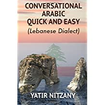 Conversational Arabic Quick and Easy: The Most Advanced Revolutionary Technique to Learn Lebanese Arabic Dialect! A Levantine Colloquial