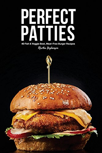 Perfect Patties: 40 Fish & Veggie Best, Meat-Free Burger Recipes