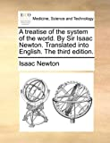 A treatise of the system of the world. By Sir Isaac Newton. Translated into English. The third edition.
