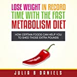 Lose Weight In Record Time With the Fast Metabolism Diet: How Certain Foods Can Help You To Shed Those Extra Pounds | Julia Daniels