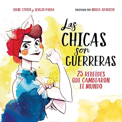 Las chicas son guerreras: 25 rebeldes que cambiaron el mundo (Spanish Edition)