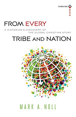 From Every Tribe and Nation: A Historian's Discovery of the Global Christian Story (Turning South: Christian Scholars in an Age of World ()
