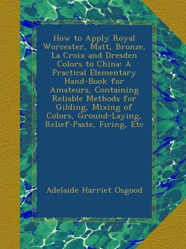 How to Apply Royal Worcester, Matt, Bronze, La Croix and Dresden Colors to China: A Practical Elementary Hand-Book for Amateurs, Containing Reliable ... Ground-Laying, Relief-Paste, Firing, Etc ()