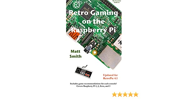 Retro Gaming on the Raspberry Pi: The Essential Guide Updated for RetroPie  4 1