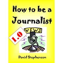 How to be a Journalist 1.0: Writing News, Blog Writing, Pitching Freelance Stories, Building Contacts
