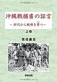 沖縄戦捕虜の証言-針穴から戦場を穿つ- 上
