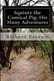 Squinty the Comical Pig: His Many Adventures, Richard Barnum, 1499757697