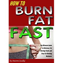 How to Burn Fat Fast: The Ultimate Guide to Delicious Fat Burning Foods and Easy Fat Burning Workouts