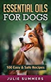 Essential Oils for Dogs Essential Oils for Dogs: 100 Easy and Safe Essential Oil Recipes to Solve your Dog's Health Problems (Alternative animal medicine, Small mammal Medicine, Aromatherapy, Holistic medicine)