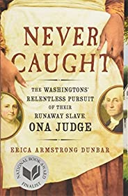 Never Caught: The Washingtons' Relentless Pursuit of Their Runaway Slave, Ona J