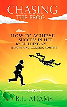 Chasing the Frog: How to Achieve Success in Life by Building an Empowering Morning Routine by [Adams, R.L.]