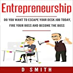 Entrepreneurship: Do You Want to Escape Your Desk Job Today, Fire Your Boss and Become the Boss | Darnell Smith